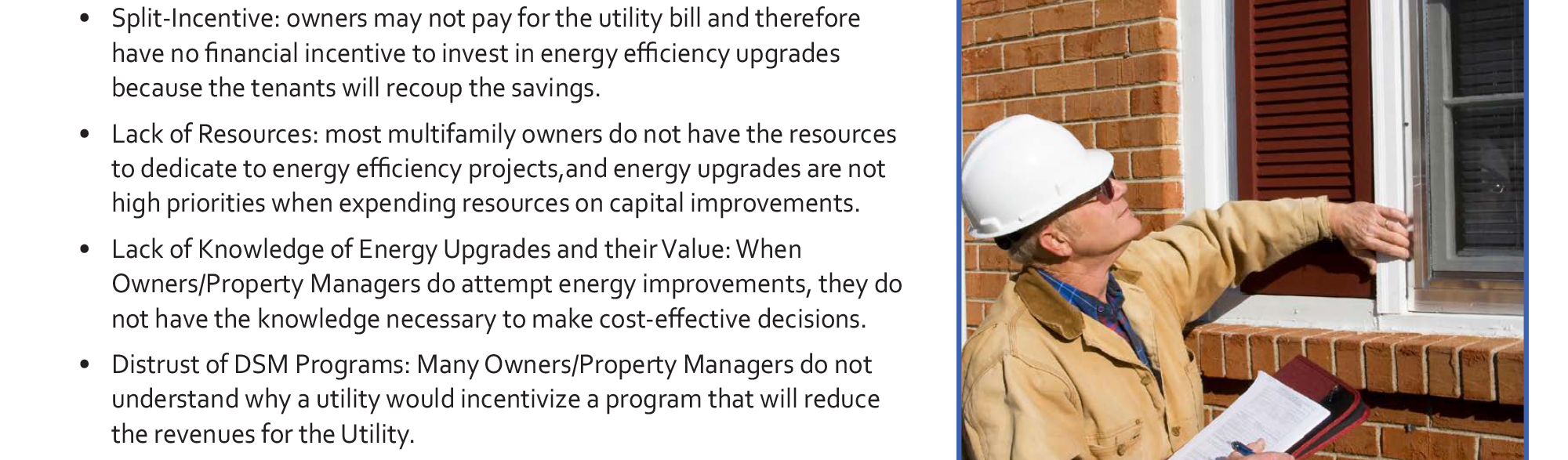 Market Barriers • Split-Incentive: owners may not pay for the utility bill and therefore have no financial incentive to invest in energy efficiency upgrades because the tenants will recoup the savings. • Lack of Resources: most multifamily owners do not have the resources to dedicate to energy efficiency projects, and energy upgrades are not high priorities when expending resources on capital improvements. • Lack of Knowledge of Energy Upgrades and their Value: When Owners/Property Managers do attempt energy improvements, they do not have the knowledge necessary to make cost-effective decisions. • Distrust of DSM Programs: Many Owners/Property Managers do not understand why a utility would incentivize a program that will reduce the revenues for the Utility. • Myth of Green: Many owners and managers believe the prevalent myth that 'going green' is always expensive.